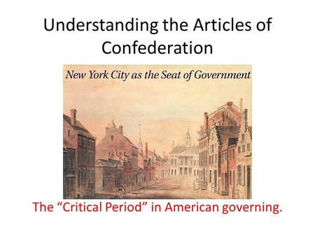 "Understanding the Articles of Confederation The ""Critical Period"" in American governing."