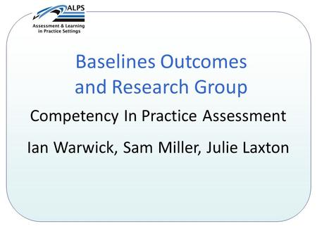 Baselines Outcomes and Research Group Competency In Practice Assessment Ian Warwick, Sam Miller, Julie Laxton.