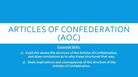 ARTICLES OF CONFEDERATION (AOC) Essential Skills: 1)Explicitly assess the structure of the Articles of Confederation, and draw conclusions as to why it.