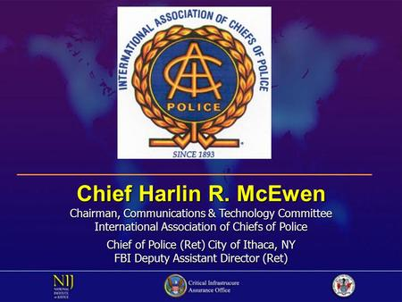 Chief Harlin R. McEwen Chairman, Communications & Technology Committee International Association of Chiefs of Police Chief of Police (Ret) City of Ithaca,