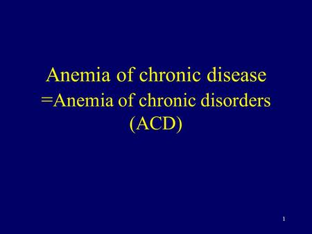 1 Anemia of chronic disease = Anemia of chronic disorders (ACD)