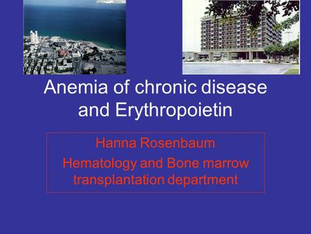 Anemia of chronic disease and Erythropoietin Hanna Rosenbaum Hematology and Bone marrow transplantation department.