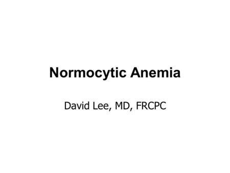 Normocytic Anemia David Lee, MD, FRCPC. Normocytic anemia a heterogenous group of anemias normocytosis implies normal DNA metabolism and hemoglobin synthesis.