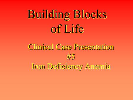 Clinical Case Presentation #5 Iron Deficiency Anemia Building Blocks of Life.