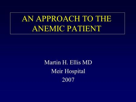 AN APPROACH TO THE ANEMIC PATIENT Martin H. Ellis MD Meir Hospital 2007.