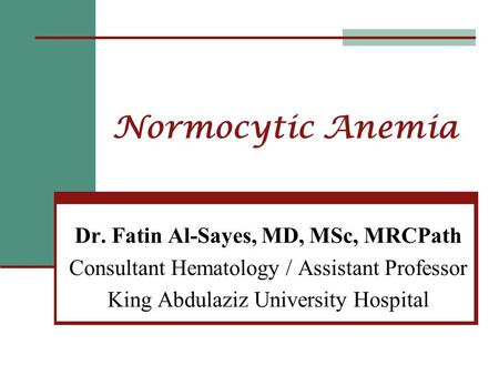 Normocytic Anemia Dr. Fatin Al-Sayes, MD, MSc, MRCPath Consultant Hematology / Assistant Professor King Abdulaziz University Hospital.