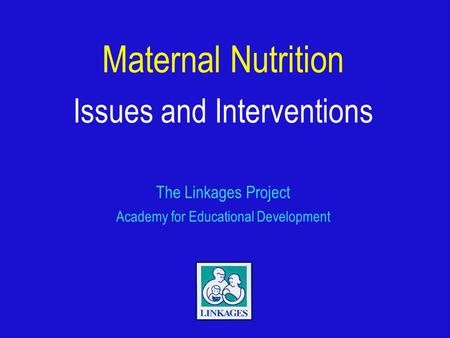 Maternal Nutrition Issues and Interventions The Linkages Project Academy for Educational Development.