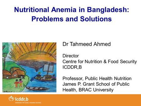 Nutritional Anemia in Bangladesh: Problems and Solutions Dr Tahmeed Ahmed Director Centre for Nutrition & Food Security ICDDR,B Professor, Public Health.