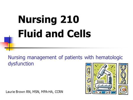 Nursing 210 Fluid and Cells Nursing management of patients with hematologic dysfunction Laurie Brown RN, MSN, MPA-HA, CCRN.