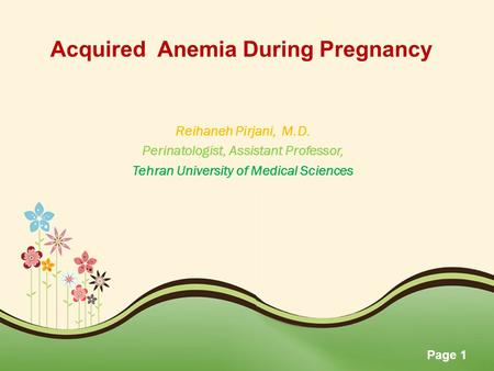 Page 1 Acquired Anemia During Pregnancy Reihaneh Pirjani, M.D. Perinatologist, Assistant Professor, Tehran University of Medical Sciences.