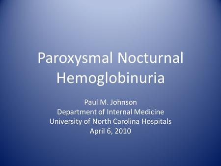 Paroxysmal Nocturnal Hemoglobinuria Paul M. Johnson Department of Internal Medicine University of North Carolina Hospitals April 6, 2010.
