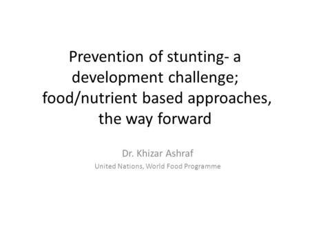 Prevention of stunting- a development challenge; food/nutrient based approaches, the way forward Dr. Khizar Ashraf United Nations, World Food Programme.
