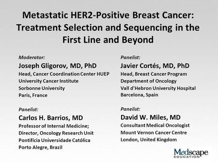 Metastatic HER2-Positive Breast Cancer: Treatment Selection and Sequencing in the First Line and Beyond Moderator: Joseph Gligorov, MD, PhD Head, Cancer.