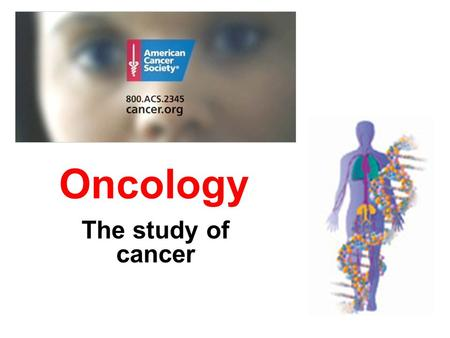 Oncology The study of cancer. What is cancer? Any malignant growth or tumor caused by abnormal and uncontrolled cell division May be a tumor but it doesn't.