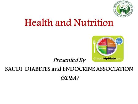 Health and Nutrition Presented By SAUDI DIABETES and ENDOCRINE ASSOCIATION (SDEA)