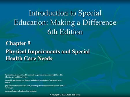 Copyright © 2007 Allyn & Bacon Chapter 9 Physical Impairments and Special Health Care Needs This multimedia product and its contents are protected under.