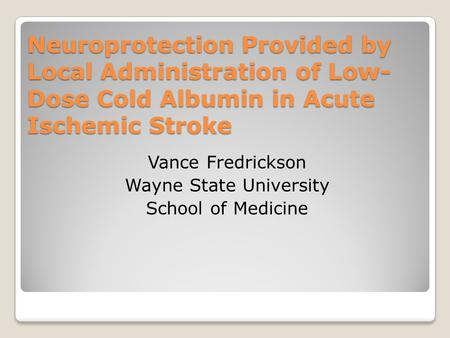 Neuroprotection Provided by Local Administration of Low- Dose Cold Albumin in Acute Ischemic Stroke Vance Fredrickson Wayne State University School of.