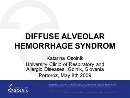 DIFFUSE ALVEOLAR HEMORRHAGE SYNDROM Katarina Osolnik University Clinic of Respiratory and Allergic Diseases, Golnik, Slovenia Portorož, May 8th 2009.