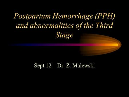 Postpartum Hemorrhage (PPH) and abnormalities of the Third Stage Sept 12 – Dr. Z. Malewski.