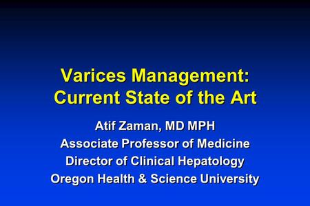 Varices Management: Current State of the Art Atif Zaman, MD MPH Associate Professor of Medicine Director of Clinical Hepatology Oregon Health & Science.