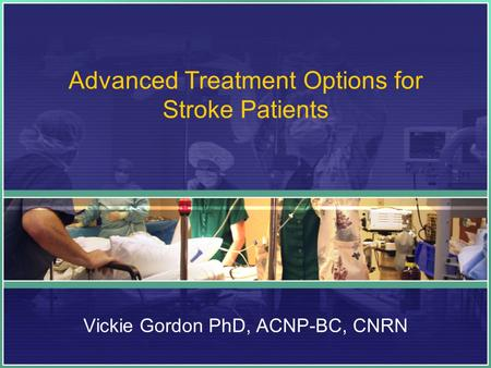 Advanced Treatment Options for Stroke Patients Vickie Gordon PhD, ACNP-BC, CNRN.