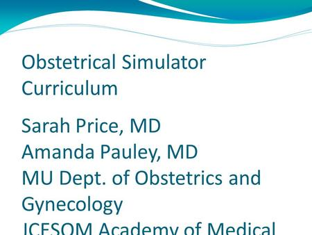 Obstetrical Simulator Curriculum Sarah Price, MD Amanda Pauley, MD MU Dept. of Obstetrics and Gynecology JCESOM Academy of Medical Educators.