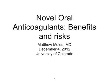 1 Novel Oral Anticoagulants: Benefits and risks Matthew Moles, MD December 4, 2012 University of Colorado.