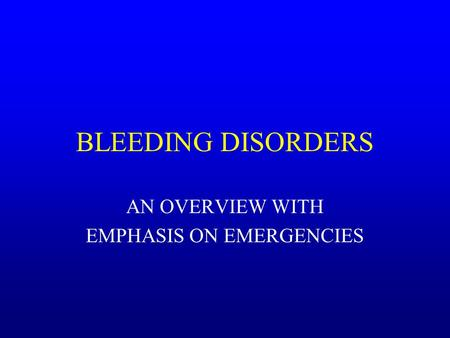 BLEEDING DISORDERS AN OVERVIEW WITH EMPHASIS ON EMERGENCIES.