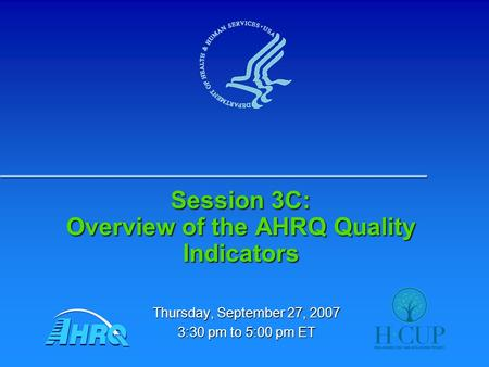 Session 3C: Overview of the AHRQ Quality Indicators Thursday, September 27, 2007 3:30 pm to 5:00 pm ET.