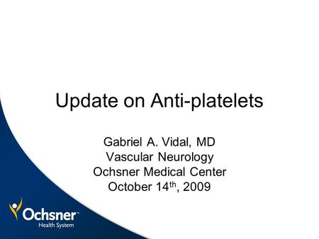 Update on Anti-platelets Gabriel A. Vidal, MD Vascular Neurology Ochsner Medical Center October 14 th, 2009.