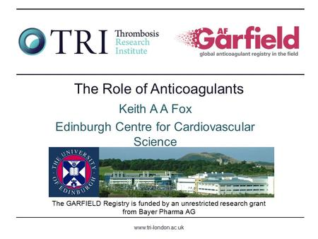 Www.tri-london.ac.uk The GARFIELD Registry is funded by an unrestricted research grant from Bayer Pharma AG The Role of Anticoagulants Keith A A Fox Edinburgh.
