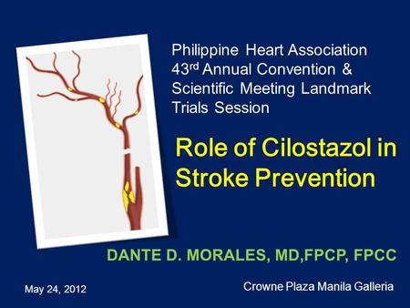 Role of Cilostazol in Stroke Prevention Philippine Heart Association 43 rd Annual Convention & Scientific Meeting Landmark Trials Session May 24, 2012.