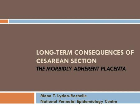 LONG-TERM CONSEQUENCES OF CESAREAN SECTION THE MORBIDLY ADHERENT PLACENTA Mona T. Lydon-Rochelle National Perinatal Epidemiology Centre.