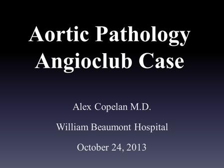 Aortic Pathology Angioclub Case Alex Copelan M.D. William Beaumont Hospital October 24, 2013.
