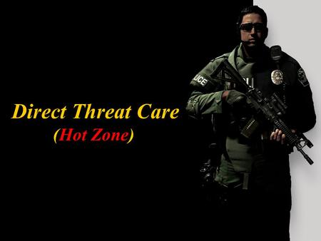 Direct Threat Care (Hot Zone) Direct Threat Care TERMINAL LEARNING OBJECTIVE Upon completion of this module, the participant will be able to determine.