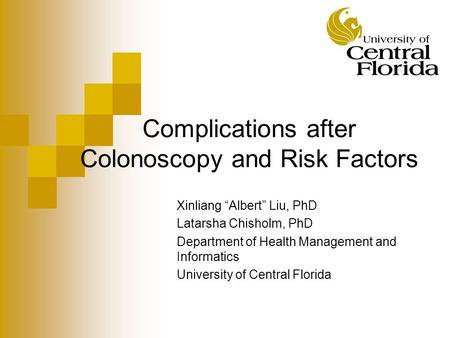 "Complications after Colonoscopy and Risk Factors Xinliang ""Albert"" Liu, PhD Latarsha Chisholm, PhD Department of Health Management and Informatics University."