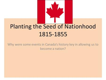 Planting the Seed of Nationhood 1815-1855 Why were some events in Canada's history key in allowing us to become a nation?