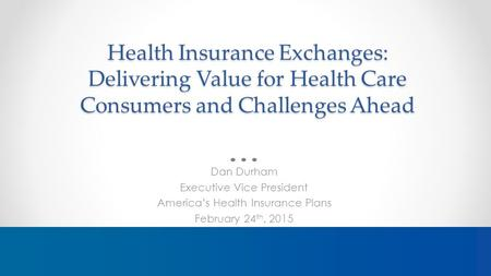 Health Insurance Exchanges: Delivering Value for Health Care Consumers and Challenges Ahead Dan Durham Executive Vice President America's Health Insurance.