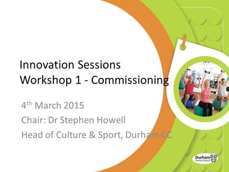 Innovation Sessions Workshop 1 - Commissioning 4 th March 2015 Chair: Dr Stephen Howell Head of Culture & Sport, Durham CC.