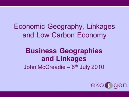 Economic Geography, Linkages and Low Carbon Economy Business Geographies and Linkages John McCreadie – 6 th July 2010.