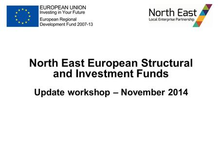 North East European Structural and Investment Funds Update workshop – November 2014.