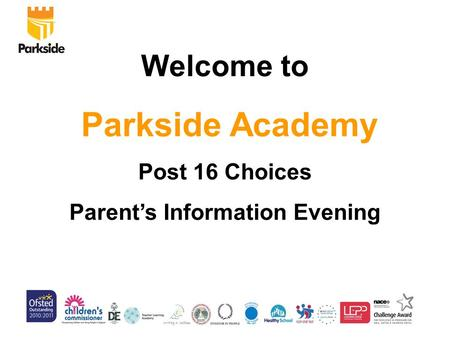 Welcome to Parkside Academy Post 16 Choices Parent's Information Evening.