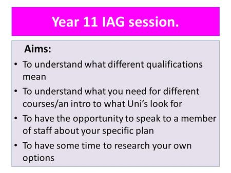 Year 11 IAG session. Aims: To understand what different qualifications mean To understand what you need for different courses/an intro to what Uni's look.