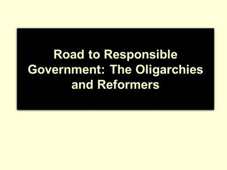 Road to Responsible Government: The Oligarchies and Reformers