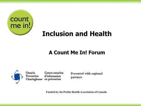 Inclusion and Health A Count Me In! Forum Funded by the Public Health Association of Canada Presented with regional partners.