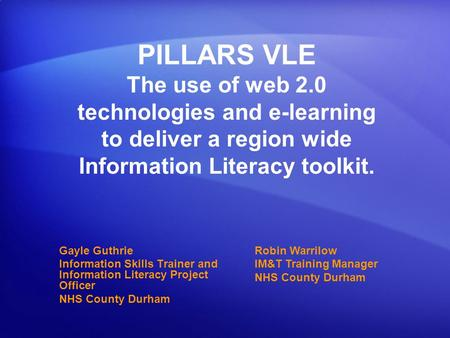 PILLARS VLE The use of web 2.0 technologies and e-learning to deliver a region wide Information Literacy toolkit. Gayle Guthrie Information Skills Trainer.