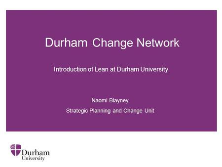 Durham Change Network Naomi Blayney Strategic Planning and Change Unit Introduction of Lean at Durham University.