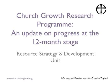 Www.churchofengland.org © Strategy and Development Unit, Church of England Church Growth Research Programme: An update on progress at the 12-month stage.