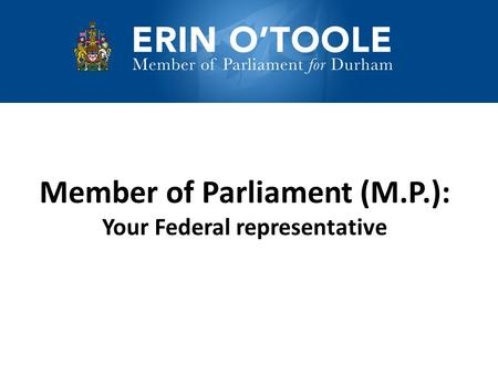Member of Parliament (M.P.): Your Federal representative.