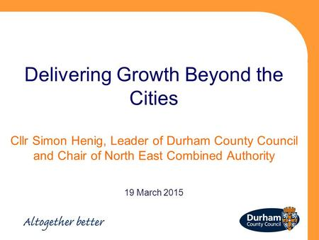 Delivering Growth Beyond the Cities Cllr Simon Henig, Leader of Durham County Council and Chair of North East Combined Authority 19 March 2015.